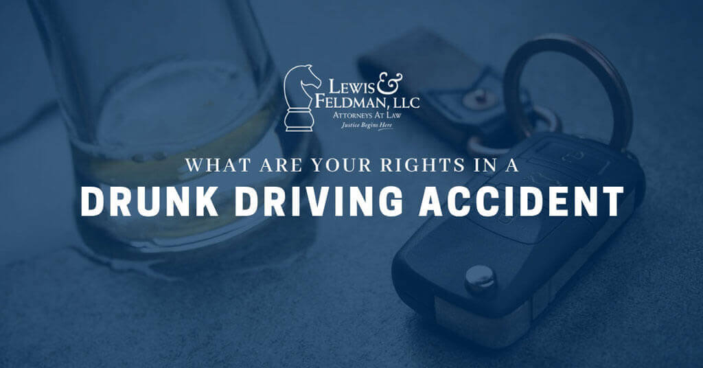 "Being involved in a car accident can be a traumatic event. Add in the detail of being hit by a drunk driver, and the moment turns even more distressing. In the United States alone, almost 30 people die each day in drunk driving accidents. Unfortunately, drinking and driving claims more than 10,000 lives each year. While we all hope to never be involved in a drunk driving accident, it is important to know what your rights are in the event it does occur. The last thing you should have to worry about after an accident is whether or not you'll get compensated for any injuries caused to you. Below we will discuss in depth what rights you have if involved in a drunk driving car accident and the best steps to take to ensure your needs are adequately compensated. What should I do if I've been hit by a drunk driver? First and foremost, remain as calm as possible and make sure yourself, as well as others, are safe. Acting frantic and emotional will be a natural impulse. However, take a deep breath and dial 9-1-1 immediately. It's important that you remain at the scene unless you are still in danger. Be sure to give the officers who arrive at the scene as much detail as possible. What are my rights? If you have been involved in a drunk driving accident, you have the right to press charges. In the state of Alabama, driving under the influence is against the law and can result in a DUI charge. The police on the scene will likely ask you if you would like to press charges. If you choose to press charges, the prosecution will be inclined to ask for your help with their case during the trial process. If convicted, the individual could face jail time, pay fines and may also be responsible for paying you restitution for any damage incurred. In addition to pressing charges, you also have the right to demand compensation. You may choose to file a civil claim against a drunk driver. When filing a civil claim, it is very important to work alongside an experienced attorney to make sure you get what is rightfully owed to you. You and/or your family could also have a ""dram shop"" claim against a restaurant, bar or package store. If the drunk driver was under age and served alcohol or if the drunk driver was continuously served after being obviously intoxicated, the restaurant, bar or package store could be liable under Alabama law. At Lewis & Feldman, we will take care of all paperwork and filing processes so that you can focus on what's important: healing properly. Our team will work diligently and efficiently to provide a smooth, stress-free process and fight to prove the drunk driver's fault behind your accident. Our Birmingham, AL personal injury firm can analyze your drunk driving case. If you believe you have suffered as a result of someone else's actions, contact us, Lewis and Feldman, at (205) 254-6060 or toll-free at (888) 295-7409 for a free, no-risk consultation about your injuries. No representation is made that the quality of legal services performed is greater than the quality of legal services performed by other lawyers."